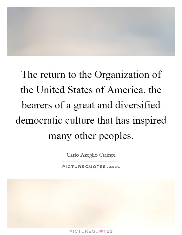 The return to the Organization of the United States of America, the bearers of a great and diversified democratic culture that has inspired many other peoples Picture Quote #1