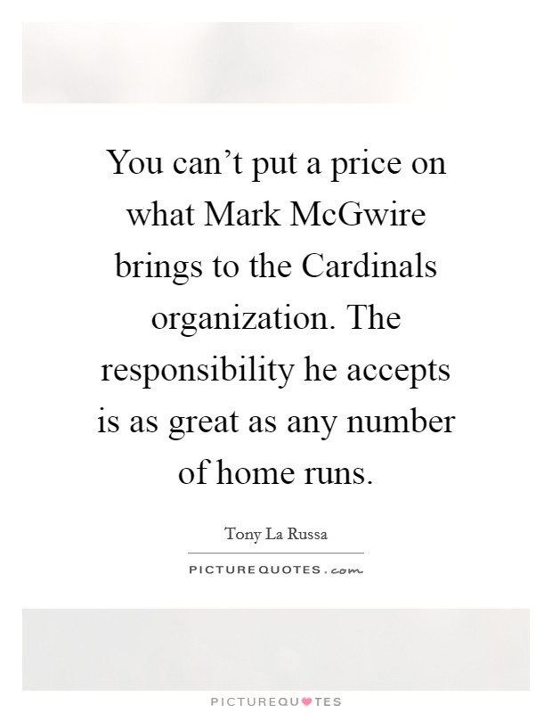You can't put a price on what Mark McGwire brings to the Cardinals organization. The responsibility he accepts is as great as any number of home runs Picture Quote #1