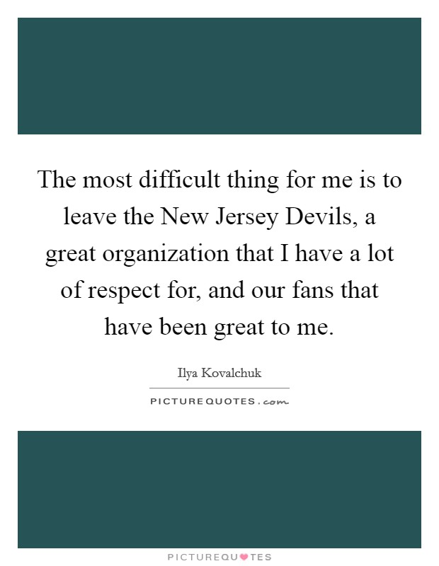 The most difficult thing for me is to leave the New Jersey Devils, a great organization that I have a lot of respect for, and our fans that have been great to me Picture Quote #1