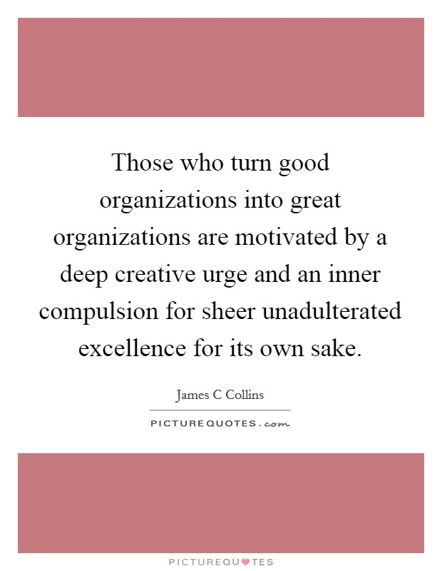 Those who turn good organizations into great organizations are motivated by a deep creative urge and an inner compulsion for sheer unadulterated excellence for its own sake Picture Quote #1