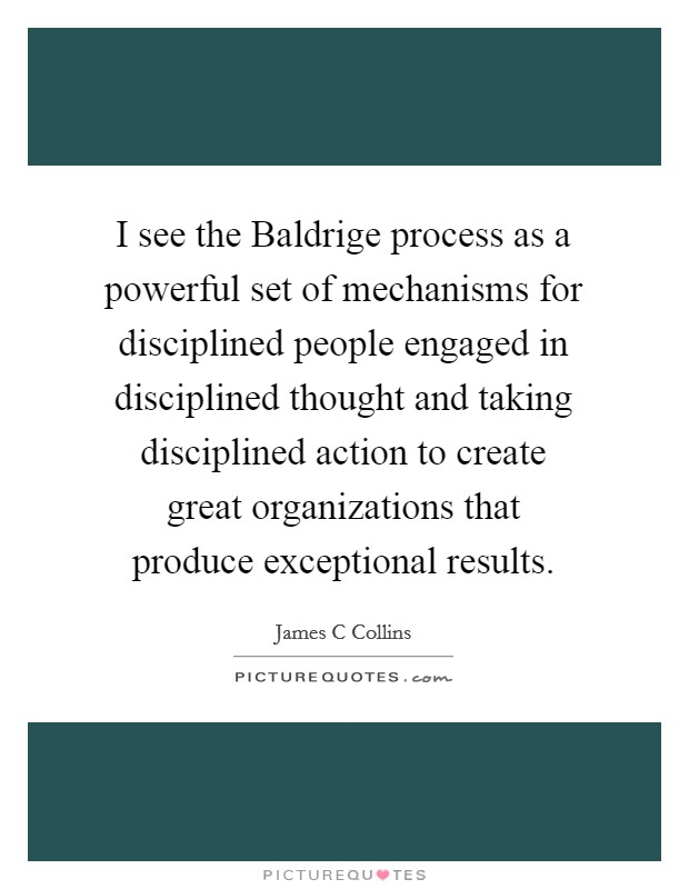 I see the Baldrige process as a powerful set of mechanisms for disciplined people engaged in disciplined thought and taking disciplined action to create great organizations that produce exceptional results Picture Quote #1