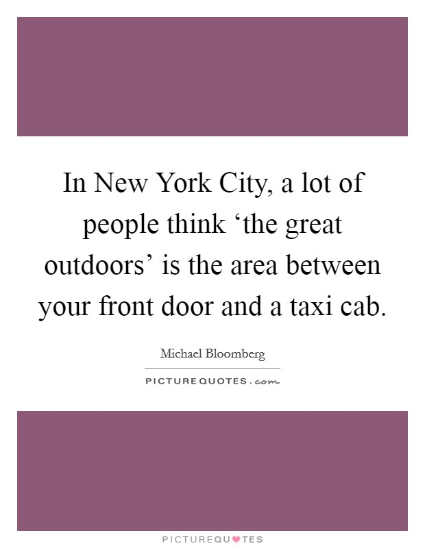 In New York City, a lot of people think 'the great outdoors' is the area between your front door and a taxi cab Picture Quote #1