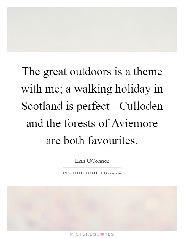 The great outdoors is a theme with me; a walking holiday in Scotland is perfect - Culloden and the forests of Aviemore are both favourites Picture Quote #1