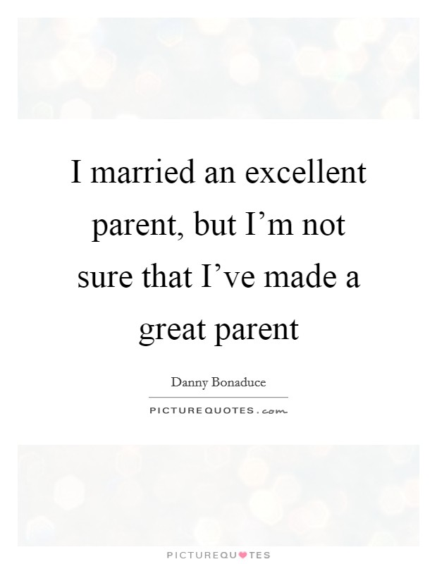 I married an excellent parent, but I'm not sure that I've made a great parent Picture Quote #1