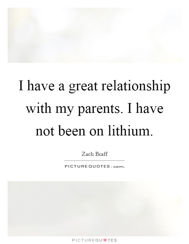 I have a great relationship with my parents. I have not been on lithium Picture Quote #1
