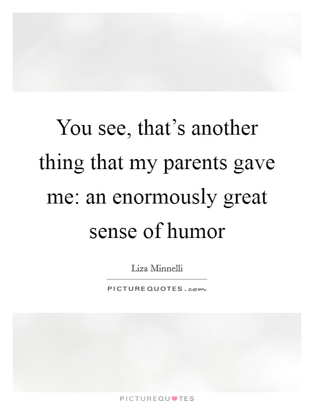 You see, that's another thing that my parents gave me: an enormously great sense of humor Picture Quote #1