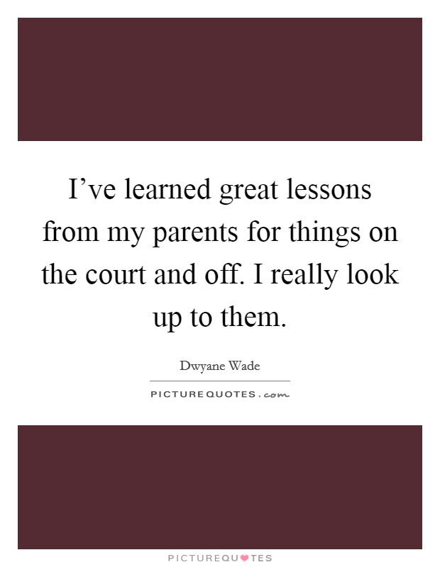 I've learned great lessons from my parents for things on the court and off. I really look up to them Picture Quote #1