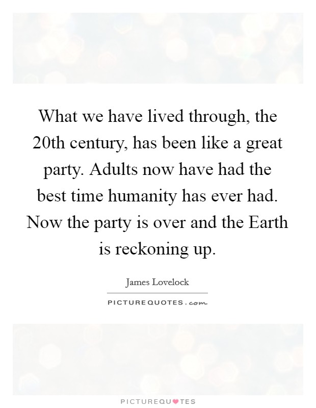 What we have lived through, the 20th century, has been like a great party. Adults now have had the best time humanity has ever had. Now the party is over and the Earth is reckoning up Picture Quote #1