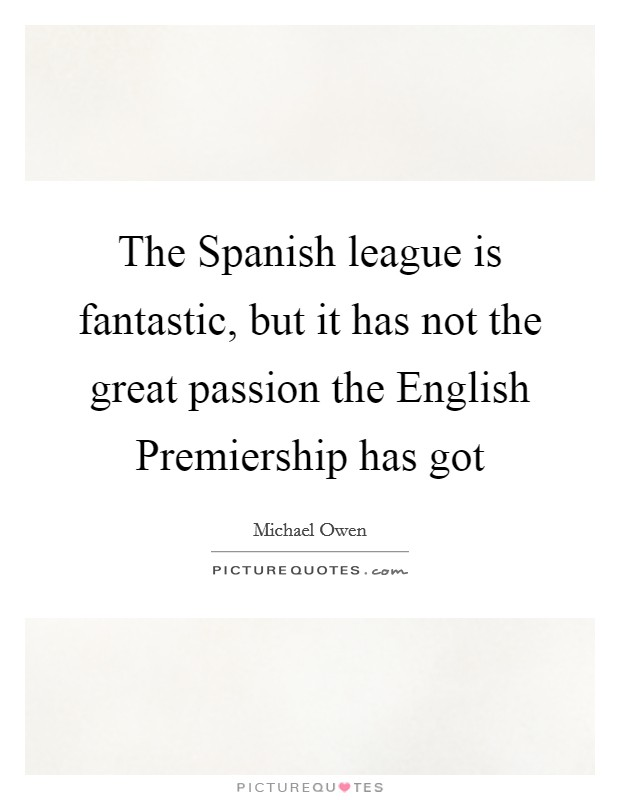 The Spanish league is fantastic, but it has not the great passion the English Premiership has got Picture Quote #1