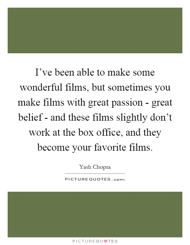 I've been able to make some wonderful films, but sometimes you make films with great passion - great belief - and these films slightly don't work at the box office, and they become your favorite films. Picture Quote #1
