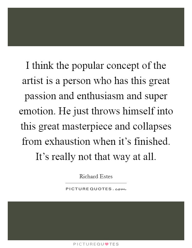 I think the popular concept of the artist is a person who has this great passion and enthusiasm and super emotion. He just throws himself into this great masterpiece and collapses from exhaustion when it's finished. It's really not that way at all Picture Quote #1