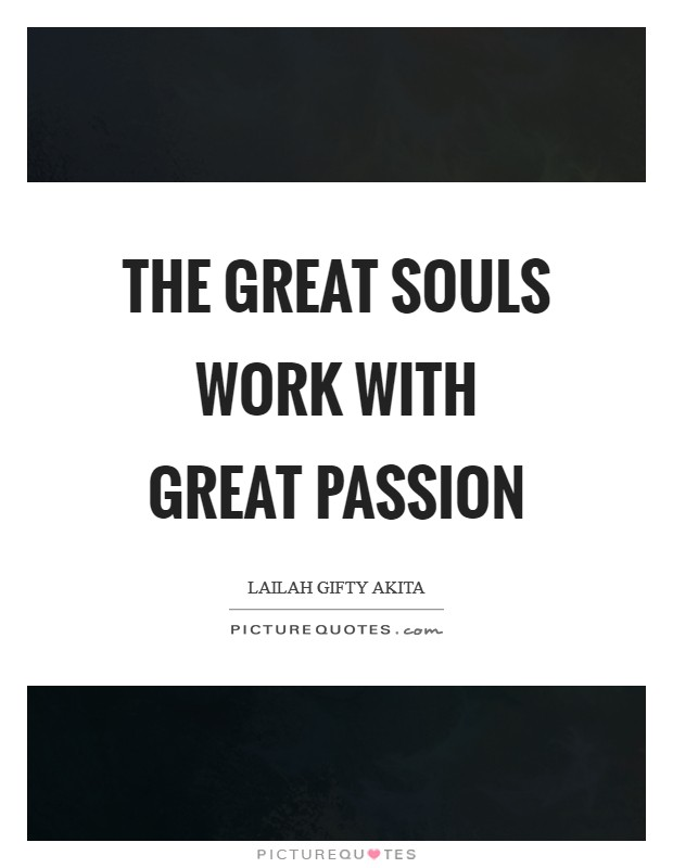 The great souls work with great passion Picture Quote #1