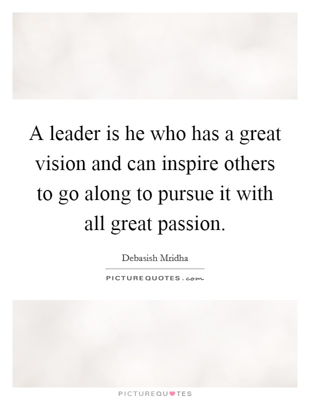 A leader is he who has a great vision and can inspire others to go along to pursue it with all great passion Picture Quote #1