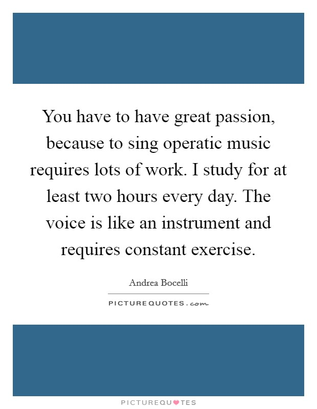 You have to have great passion, because to sing operatic music requires lots of work. I study for at least two hours every day. The voice is like an instrument and requires constant exercise Picture Quote #1