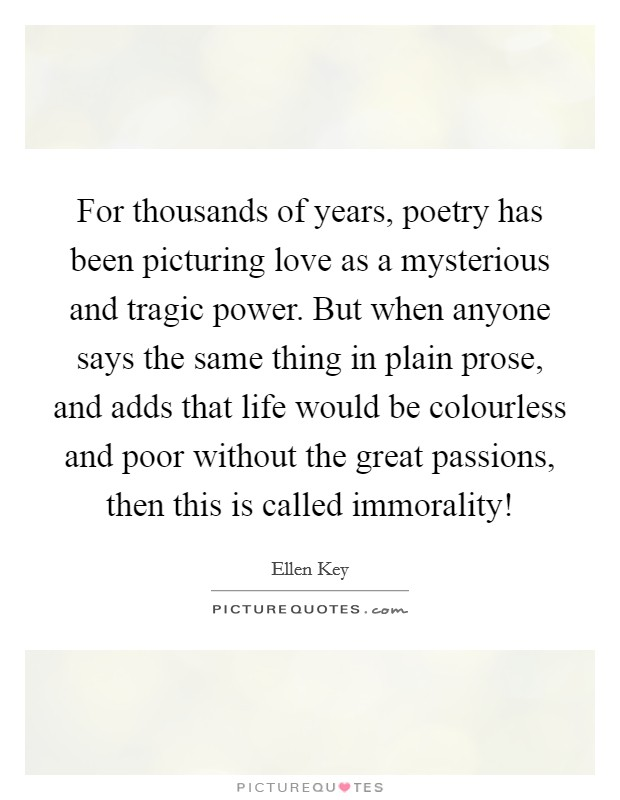 For thousands of years, poetry has been picturing love as a mysterious and tragic power. But when anyone says the same thing in plain prose, and adds that life would be colourless and poor without the great passions, then this is called immorality! Picture Quote #1