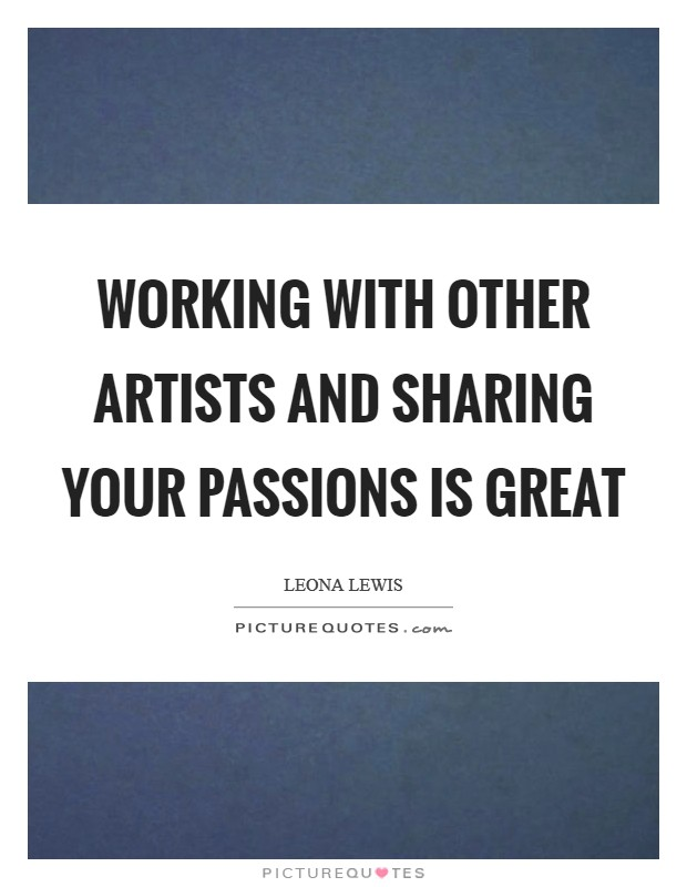 Working with other artists and sharing your passions is great Picture Quote #1