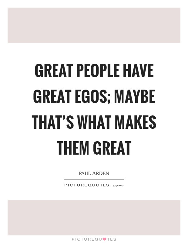 great people have great egos be that s what makes them great
