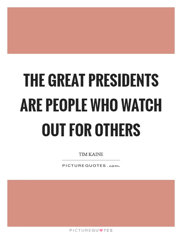 The great presidents are people who watch out for others Picture Quote #1