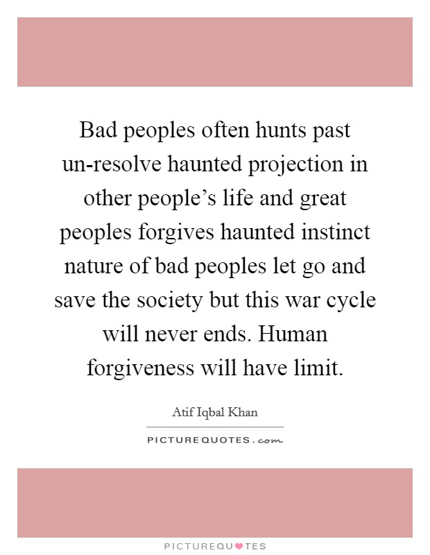 Bad peoples often hunts past un-resolve haunted projection in other people's life and great peoples forgives haunted instinct nature of bad peoples let go and save the society but this war cycle will never ends. Human forgiveness will have limit Picture Quote #1