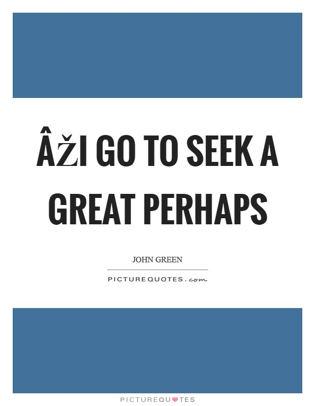 ÂŽI go to seek a Great Perhaps Picture Quote #1