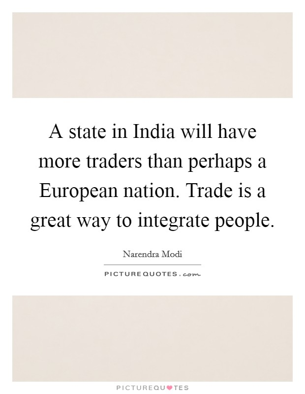 A state in India will have more traders than perhaps a European nation. Trade is a great way to integrate people Picture Quote #1