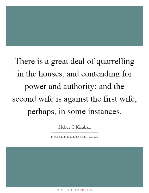 There is a great deal of quarrelling in the houses, and contending for power and authority; and the second wife is against the first wife, perhaps, in some instances Picture Quote #1