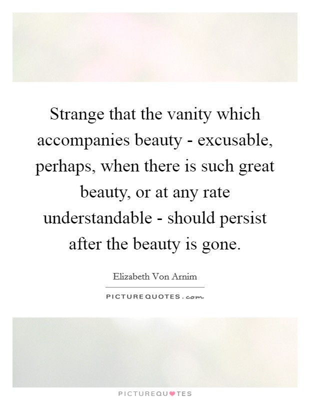 Strange that the vanity which accompanies beauty - excusable, perhaps, when there is such great beauty, or at any rate understandable - should persist after the beauty is gone Picture Quote #1
