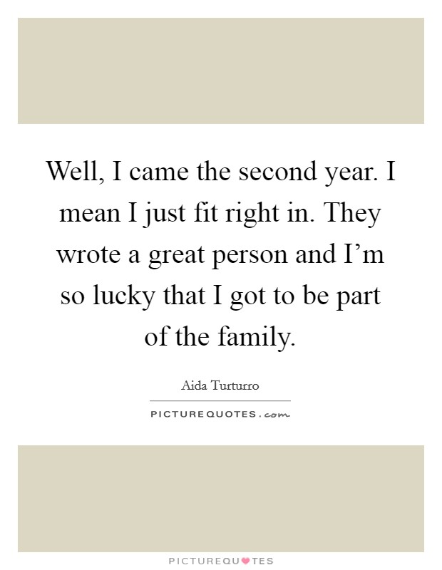 Well, I came the second year. I mean I just fit right in. They wrote a great person and I'm so lucky that I got to be part of the family Picture Quote #1