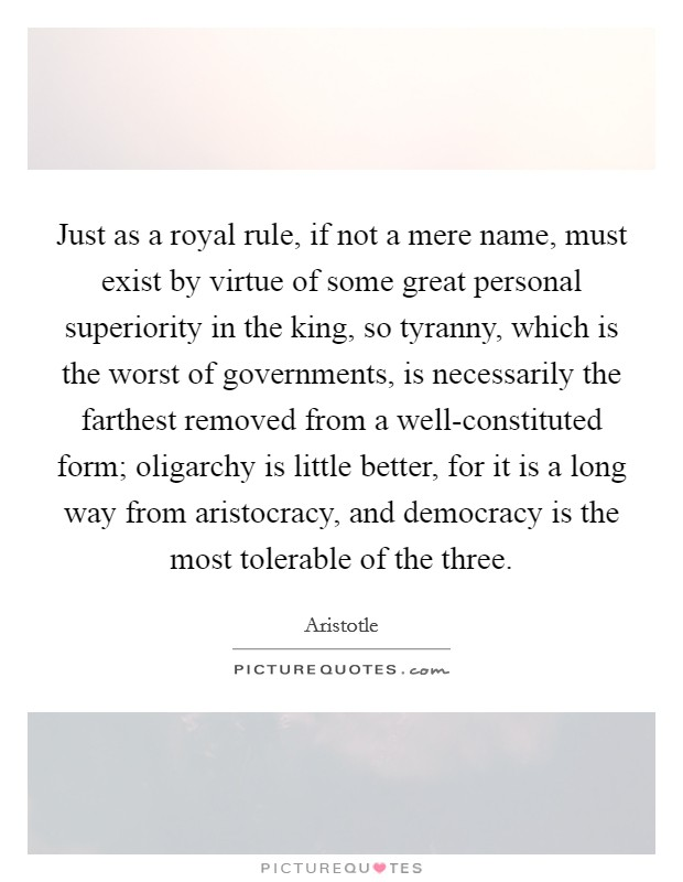 Just as a royal rule, if not a mere name, must exist by virtue of some great personal superiority in the king, so tyranny, which is the worst of governments, is necessarily the farthest removed from a well-constituted form; oligarchy is little better, for it is a long way from aristocracy, and democracy is the most tolerable of the three Picture Quote #1