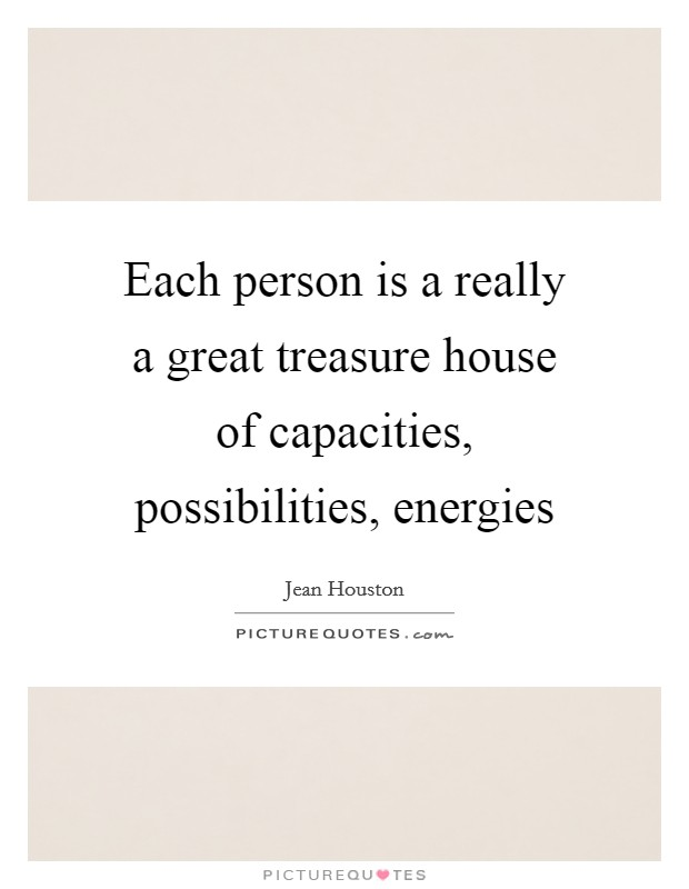 Each person is a really a great treasure house of capacities, possibilities, energies Picture Quote #1