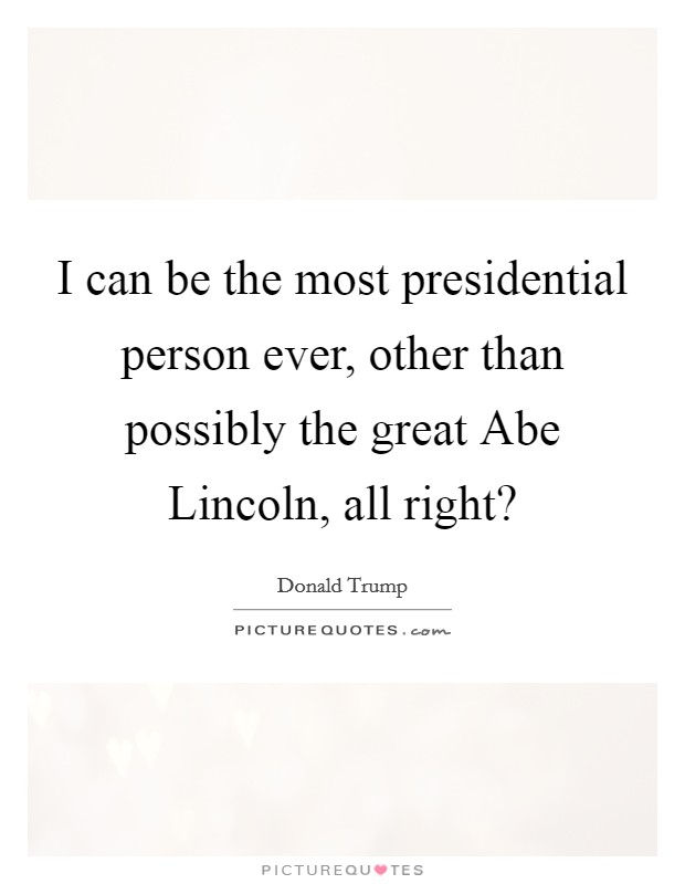 I can be the most presidential person ever, other than possibly the great Abe Lincoln, all right? Picture Quote #1