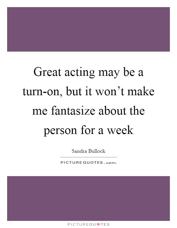 Great acting may be a turn-on, but it won't make me fantasize about the person for a week Picture Quote #1