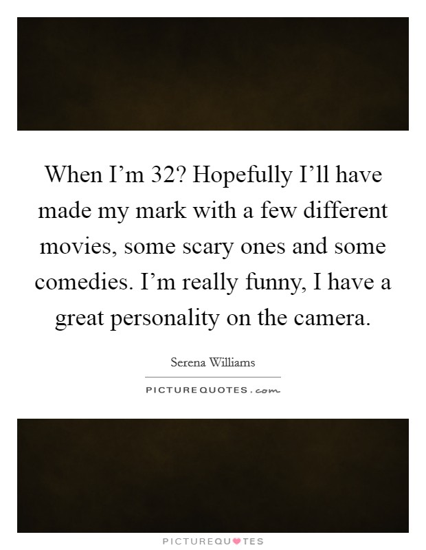 When I'm 32? Hopefully I'll have made my mark with a few different movies, some scary ones and some comedies. I'm really funny, I have a great personality on the camera Picture Quote #1