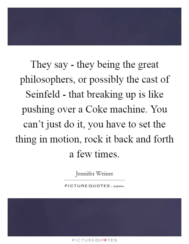 They say - they being the great philosophers, or possibly the cast of Seinfeld - that breaking up is like pushing over a Coke machine. You can't just do it, you have to set the thing in motion, rock it back and forth a few times Picture Quote #1