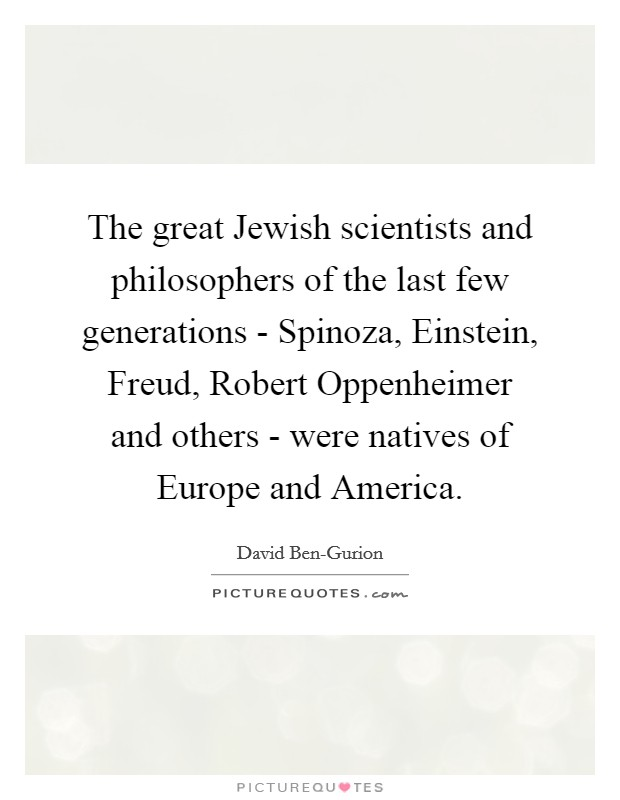 The great Jewish scientists and philosophers of the last few generations - Spinoza, Einstein, Freud, Robert Oppenheimer and others - were natives of Europe and America Picture Quote #1