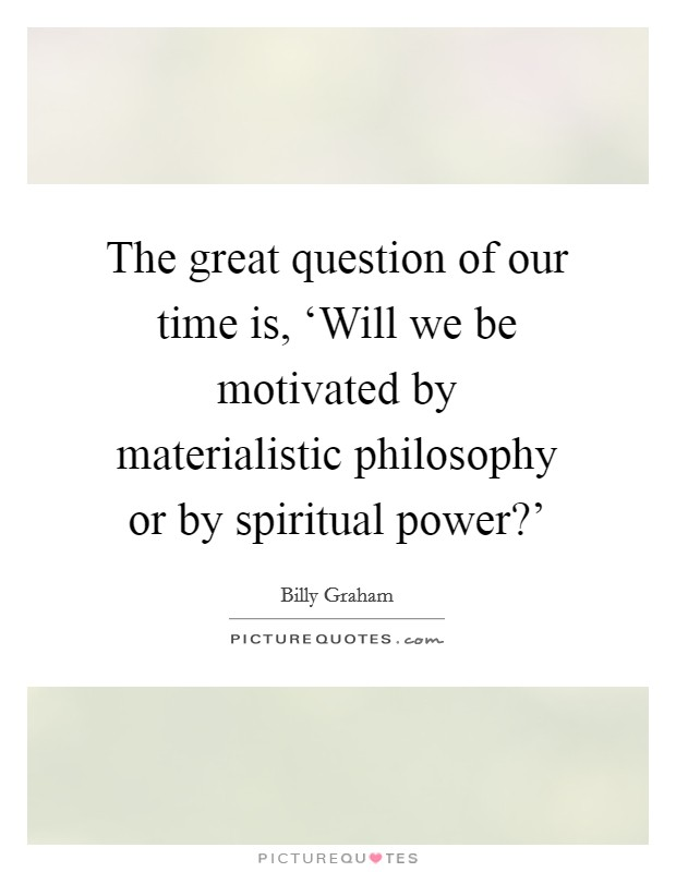 The great question of our time is, 'Will we be motivated by materialistic philosophy or by spiritual power?' Picture Quote #1