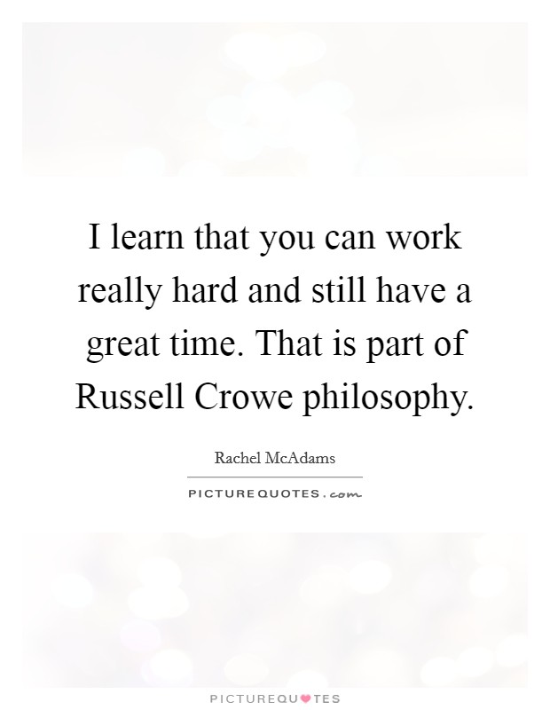 I learn that you can work really hard and still have a great time. That is part of Russell Crowe philosophy Picture Quote #1