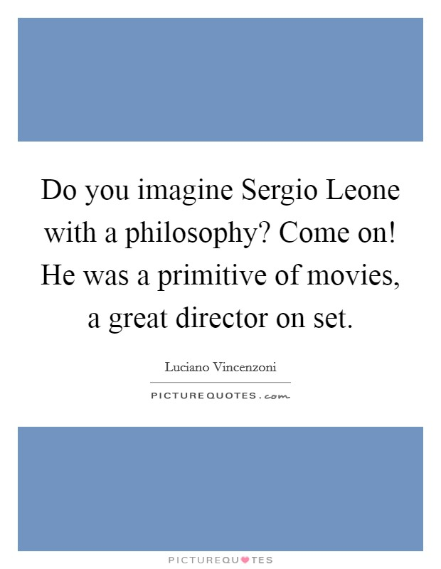 Do you imagine Sergio Leone with a philosophy? Come on! He was a primitive of movies, a great director on set Picture Quote #1