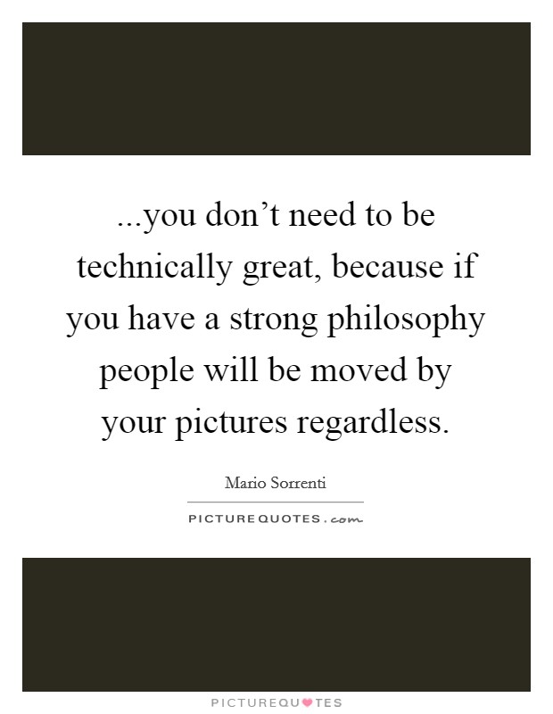 ...you don't need to be technically great, because if you have a strong philosophy people will be moved by your pictures regardless Picture Quote #1