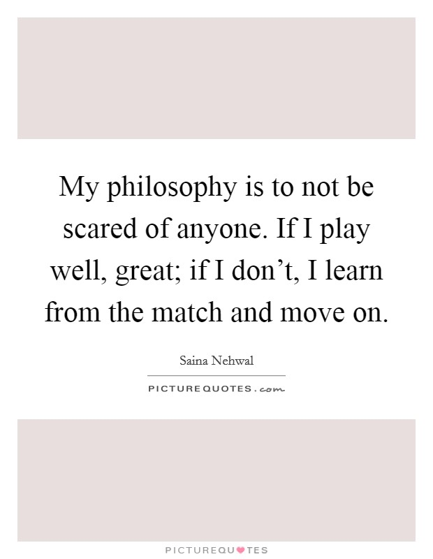My philosophy is to not be scared of anyone. If I play well, great; if I don't, I learn from the match and move on Picture Quote #1