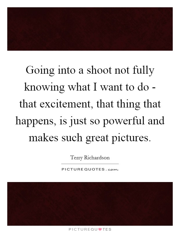 Going into a shoot not fully knowing what I want to do - that excitement, that thing that happens, is just so powerful and makes such great pictures Picture Quote #1