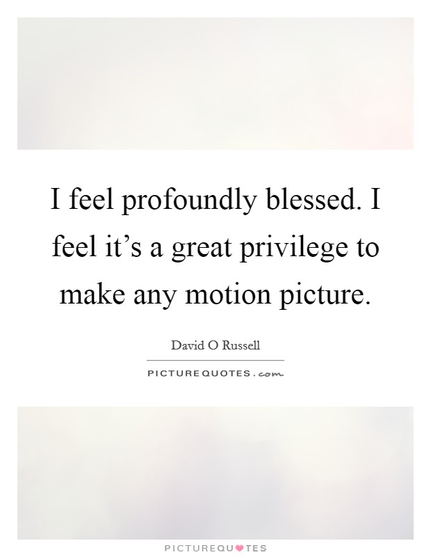 I feel profoundly blessed. I feel it's a great privilege to make any motion picture Picture Quote #1