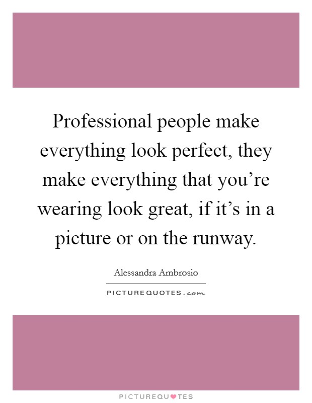 Professional people make everything look perfect, they make everything that you're wearing look great, if it's in a picture or on the runway Picture Quote #1