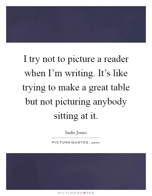 I try not to picture a reader when I'm writing. It's like trying to make a great table but not picturing anybody sitting at it Picture Quote #1