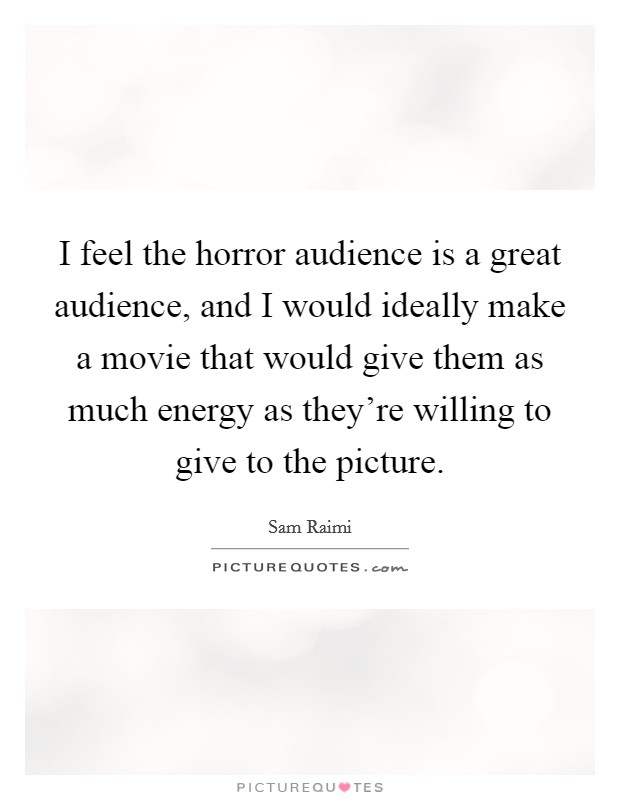 I feel the horror audience is a great audience, and I would ideally make a movie that would give them as much energy as they're willing to give to the picture Picture Quote #1