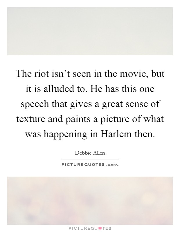 The riot isn't seen in the movie, but it is alluded to. He has this one speech that gives a great sense of texture and paints a picture of what was happening in Harlem then Picture Quote #1