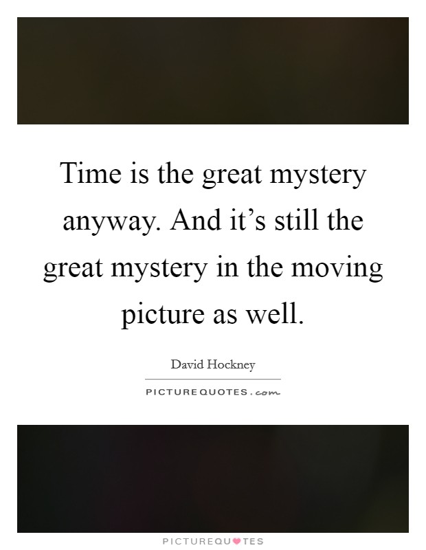 Time is the great mystery anyway. And it's still the great mystery in the moving picture as well Picture Quote #1