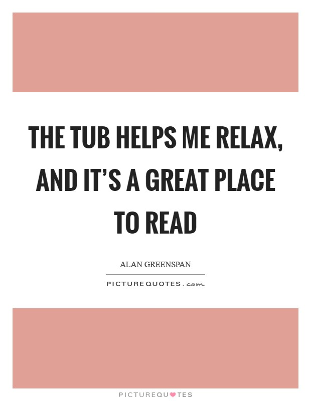 The tub helps me relax, and it's a great place to read Picture Quote #1