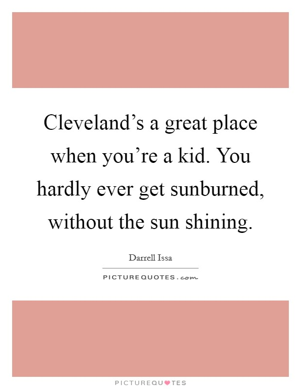 Cleveland's a great place when you're a kid. You hardly ever get sunburned, without the sun shining Picture Quote #1
