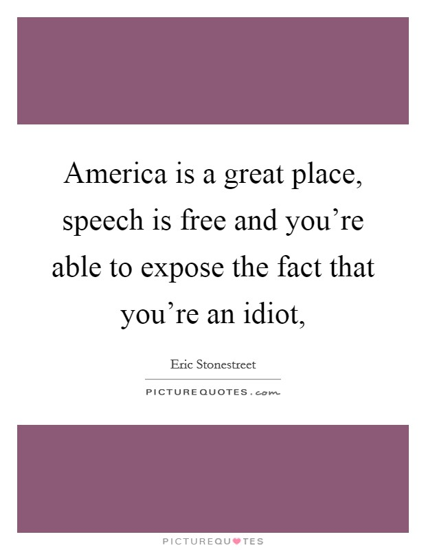 America is a great place, speech is free and you're able to expose the fact that you're an idiot, Picture Quote #1